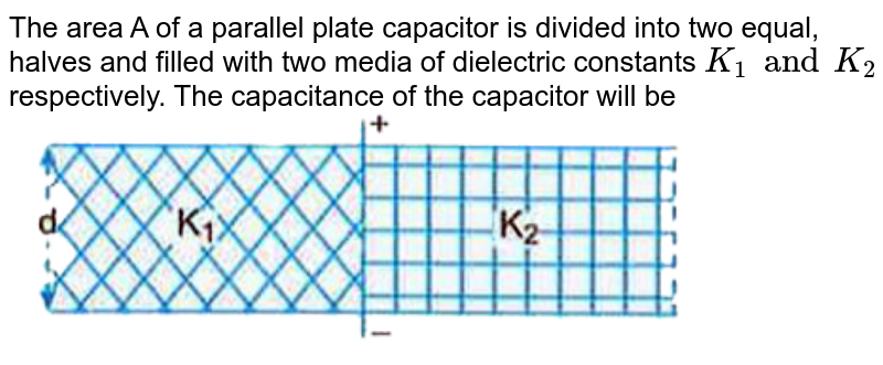 """The area A of a parallel plate capacitor is divided into two equal, halves and filled with two media of dielectric constants `K_1 and K_2` respectively. The capacitance of the capacitor will be <br> <img src=""""https://d10lpgp6xz60nq.cloudfront.net/physics_images/U_LIK_SP_PHY_XII_C02_E04_029_Q01.png"""" width=""""80%"""">"""