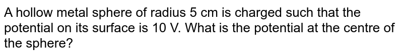 A hollow metal sphere of radius 5 cm is charged such that the potential on its surface is 10 V. What is the potential at the centre of the sphere?