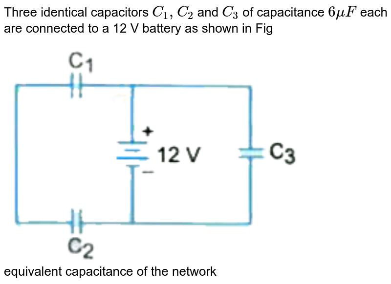 """Three identical capacitors `C_1 , C_2` and `C_3` of capacitance `6 mu F ` each are connected to a 12 V battery as shown in Fig <br> <img src=""""https://d10lpgp6xz60nq.cloudfront.net/physics_images/U_LIK_SP_PHY_XII_C02_E10_037_Q01.png"""" width=""""80%""""> <br> equivalent capacitance of the network"""