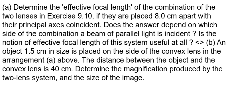 (a) Determine the 'effective focal length' of the combination of the two lenses in Exercise 9.10, if they are placed 8.0 cm apart with their principal axes coincident. Does the answer depend on which side of the combination a beam of parallel light is incident ? Is the notion of effective focal length of this system useful at all ? <>  (b) An object 1.5 cm in size is placed on the side of the convex lens in the arrangement (a) above. The distance between the object and the convex lens is 40 cm. Determine the magnification produced by the two-lens system, and the size of the image.