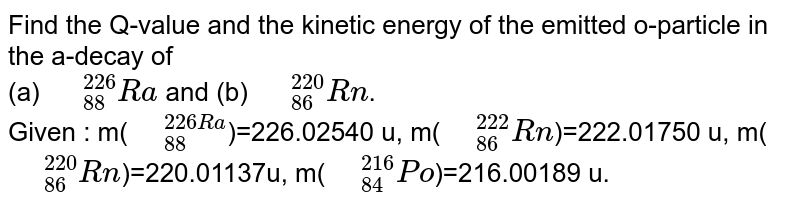 """Find the Q-value and the kinetic energy of the emitted o-particle in the a-decay of <br> (a) `"""" """"_(88)^(226)Ra` and (b) `"""" """"_(86)^(220)Rn`. <br> Given : m(`"""" """"_(88)^(226Ra`)=226.02540 u, m(`"""" """"_(86)^(222)Rn`)=222.01750 u, m(`"""" """"_(86)^(220)Rn`)=220.01137u, m(`"""" """"_(84)^(216)Po`)=216.00189 u."""