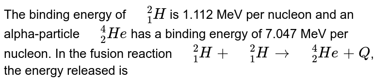 """The binding energy of `"""" """"_(1)^(2)H` is 1.112 MeV per nucleon and an alpha-particle `"""" """"_(2)^(4)He` has a binding energy of 7.047 MeV per nucleon. In the fusion reaction `"""" """"_(1)^(2)H + """" """"_(1)^(2)Hto """" """"_(2)^(4)He+Q`, the energy released is"""