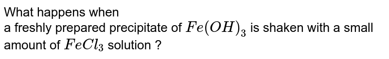 What happens when  <br> a freshly prepared precipitate of `Fe(OH)_3` is shaken with a small amount of `FeCl_3` solution ?