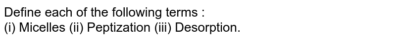 Define each of the following terms : <br> (i) Micelles (ii) Peptization (iii) Desorption.