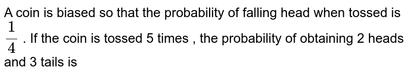 A coin is biased so that the probability of falling head when tossed is `(1)/(4)` . If the coin is tossed 5 times , the probability of obtaining 2 heads and 3 tails is