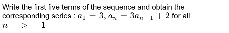 """Write the first five terms of the sequence and obtain the   corresponding series :  `a_1=3,""""""""""""""""a_n=3a_(n-1)+2` for all `n"""" """">"""" """"1`"""
