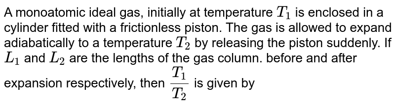 A monoatomic ideal gas, initially at temperature `T_(1)` is enclosed in a cylinder fitted with a frictionless piston. The gas is allowed to expand adiabatically to a temperature `T_(2)` by releasing the piston suddenly. If `L_(1)` and `L_(2)` are the lengths of the gas column. before and after expansion respectively, then `(T_(1))/(T_(2))` is given by