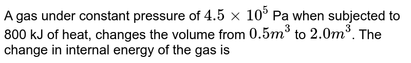 A gas under constant pressure of `4.5 xx 10^(5)` Pa when subjected to 800 kJ of heat, changes the volume from `0.5 m^(3)` to `2.0 m^(3)`. The change in internal energy of the gas is