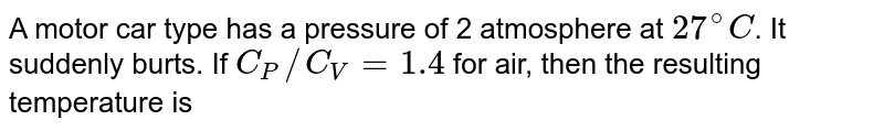A motor car type has a pressure of 2 atmosphere at `27^(@)C`. It suddenly burts. If `C_(P)//C_(V) = 1.4` for air, then the resulting temperature is
