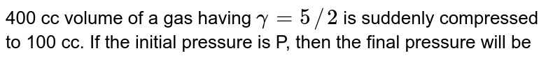 400 cc volume of a gas having `gamma = 5//2` is suddenly compressed to 100 cc. If the initial pressure is P, then the final pressure will be
