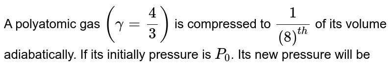 A polyatomic gas `(gamma = (4)/(3))` is compressed to `(1)/(8)^(th)` of its volume adiabatically. If its initially pressure is `P_(0)`. Its new pressure will be