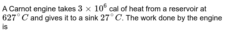 A Carnot engine takes `3 xx 10^(6)` cal of heat from a reservoir at `627^(@)C` and gives it to a sink `27^(@)C`. The work done by the engine is