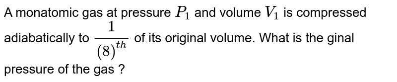 A monatomic gas at pressure `P_(1)` and volume `V_(1)` is compressed adiabatically to `(1)/(8)^(th)` of its original volume. What is the ginal pressure of the gas ?
