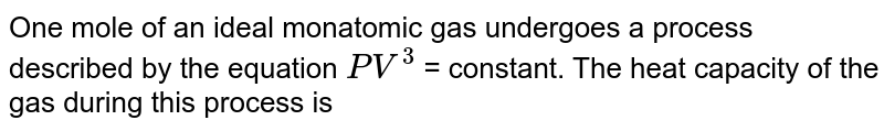 One mole of an ideal monatomic gas undergoes a process described by the equation `PV^(3)` = constant. The heat capacity of the gas during this process is