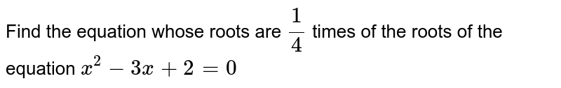 Find the equation whose roots are `(1)/(4)` times of the roots of the equation `x^(2)-3x+2=0`