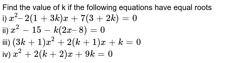 Find the value of k if the following equations have equal roots <br> i) `x^(2)–2(1+3k)x+7(3+2k)= 0` <br> ii) `x^(2) -15 - k(2x – 8) = 0` <br> iii) `(3k+1)x^(2)+2(k+1)x+k=0` <br> iv) `x^(2)+2(k+2)x+9k=0`