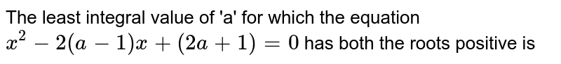 The least integral value of 'a' for which the equation `x^(2)-2(a-1)x+(2a+1)=0` has both the roots positive is