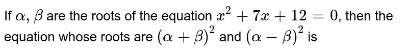 If `alpha, beta` are the roots of the equation `x^(2)+7x+12=0`, then the equation whose roots are `(alpha+beta)^(2)` and `(alpha-beta)^(2)` is