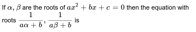 If `alpha, beta` are the roots of `ax^(2) + bx + c = 0` then the equation with roots `(1)/(aalpha+b), (1)/(abeta+b)` is
