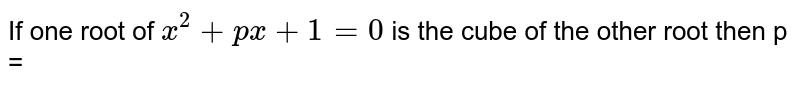 If one root of `x^(2) + px + 1 = 0` is the cube of the other root then p =