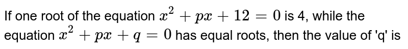 If one root of the equation `x^(2) + px + 12 = 0` is 4, while the equation `x^(2)+ px + q = 0` has equal roots, then the value of 'q' is