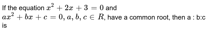 If the equation `x^(2 )+ 2x + 3 = 0` and `ax^(2) +bx+c=0, a, b, c in R`, have a common root, then a : b:c is