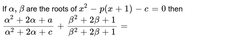 If `alpha, beta` are the roots of `x^(2)- p(x+1)-c=0` then `(alpha^(2)+2alpha+a)/(alpha^(2)+2alpha+c)+ (beta^(2)+2beta+1)/(beta^(2)+2beta+1)=`