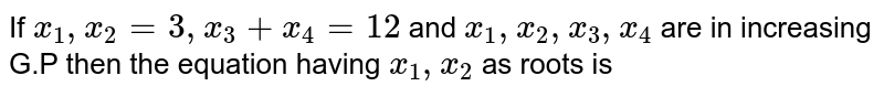 If `x_(1), x_(2)=3, x_(3)+x_(4)=12` and `x_(1), x_(2), x_(3), x_(4)` are in increasing G.P then the equation having `x_(1), x_(2)` as roots is