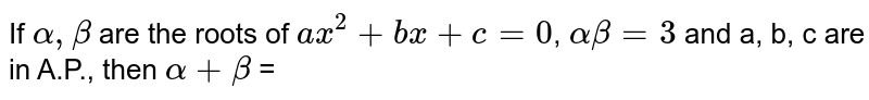 If `alpha, beta` are the roots of `ax^(2)+bx+c=0`, `alpha beta=3` and a, b, c are in A.P., then `alpha+beta` =