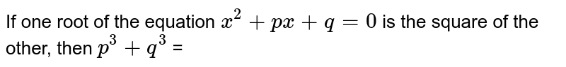 If one root of the equation `x^(2) + px + q = 0` is the square of the other, then `p^(3) + q^(3)` =