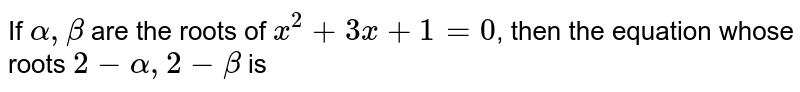 If `alpha, beta` are the roots of `x^(2)+3x+1=0`, then the equation whose roots `2-alpha, 2-beta` is