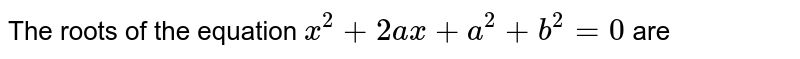 The roots of the equation `x^(2)+2ax+a^(2)+b^(2)=0` are
