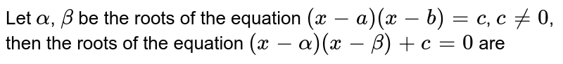Let `alpha`, `beta` be the roots of the equation `(x - a)(x - b) = c`, `c != 0`, then the roots of the equation `(x-alpha)(x-beta)+c= 0` are