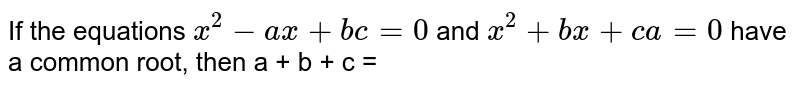 If the equations `x^(2)-ax+bc=0` and `x^(2)+bx+ca=0` have a common root, then a + b + c =