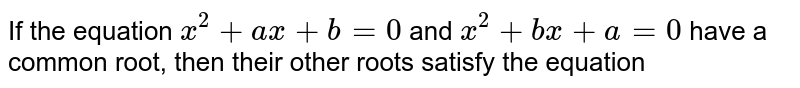 If the equation `x^(2)+ax+b=0` and `x^(2)+bx+a=0` have a common root, then their other roots satisfy the equation