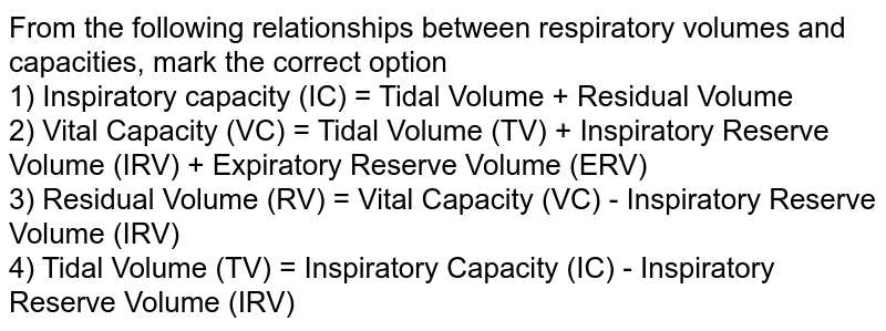 From the following relationships between respiratory volumes and capacities, mark the correct option <br> 1) Inspiratory capacity (IC) = Tidal Volume + Residual Volume <br> 2) Vital Capacity (VC) = Tidal Volume (TV) + Inspiratory Reserve Volume (IRV) + Expiratory Reserve Volume (ERV)  <br> 3) Residual Volume (RV) = Vital Capacity (VC) - Inspiratory Reserve Volume (IRV) <br> 4) Tidal Volume (TV) = Inspiratory Capacity (IC) - Inspiratory Reserve Volume (IRV)