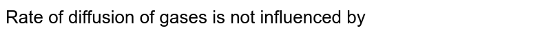 Rate of diffusion of gases is not influenced by