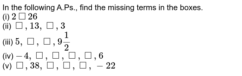 In the following A.Ps., find the missing terms in the boxes. <br> (i) ` 2 square 26`  <br> (ii) `square , 13, square, 3` <br> (iii) `5 , square , square, 9 (1)/(2)` <br> (iv) `- 4, square,square,square,square,6` <br> (v) `square, 38, square, square , square, -22`