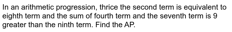 In an arithmetic progression, thrice the second term is equivalent to eighth term and the sum of fourth term and the seventh term is 9 greater than the ninth term. Find the AP.