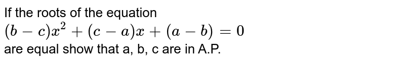 If the roots of the equation <br> `(b-c) x^(2) + (c -a) x + (a -b) = 0` <br> are equal show that a, b, c are in A.P.