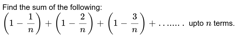 Find the sum  of the following: <br> `(1- (1)/(n) ) + (1- (2)/(n) ) + (1- (3)/(n) ) + ….....` upto `n` terms.