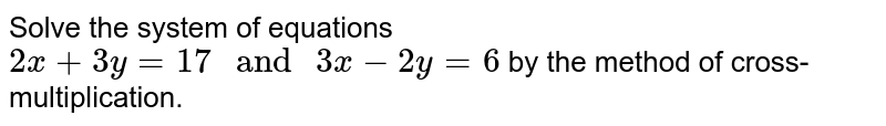 """Solve the system of equations `2x+3y=17"""" and """"3x-2y=6` by the method of cross-multiplication."""