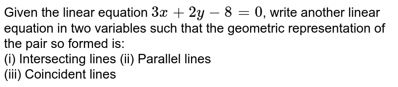 Given the linear equation `2x+3y-8=0`, write another linear equation in two variables such that the geometric representation of the pair so formed is: <br> (i) Intersecting lines (ii) Parallel lines <br> (iii) Coincident lines