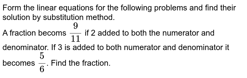 Form the linear equations for the following problems and find their solution by substitution method.  <br> A fraction becoms `9/11` if 2 added to both the numerator and denominator. If 3 is added to both numerator and denominator it becomes `5/6`. Find the fraction.