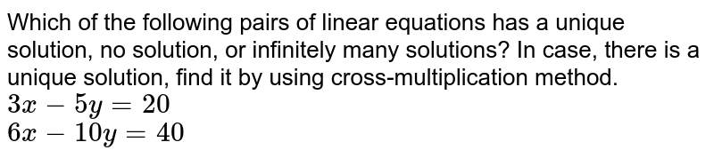 Which of the following pairs of linear equations has a unique solution, no solution, or infinitely many solutions? In case, there is a unique solution, find it by using cross-multiplication method. <br> `3x-5y=20` <br> `6x-10y=40`