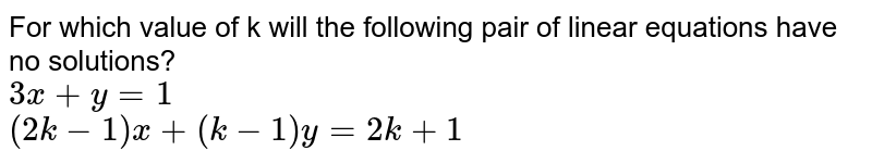 For which value of k will the following pair of linear equations have no solutions? <br> `3x+y=1` <br> `(2k-1)x+(k-1)y=2k+1`
