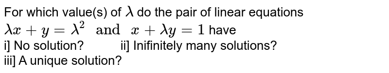 """For which value(s) of `lambda` do the pair of linear equations `lambdax+y=lambda^(2)"""" and """"x+lambday=1` have <br> i] No solution? `""""     """"`ii] Inifinitely many solutions? <br> iii] A unique solution?"""