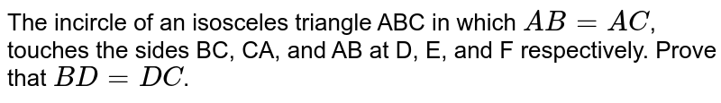 The incircle of an isosceles triangle ABC in which `AB=AC`, touches the sides BC, CA, and AB at D, E, and F respectively. Prove that `BD=DC`.