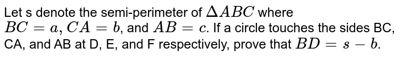Let s denote the semi-perimeter of `DeltaABC` where `BC=a, CA=b`, and `AB=c`. If a circle touches the sides BC, CA, and AB at D, E, and F respectively, prove that `BD= s-b`.