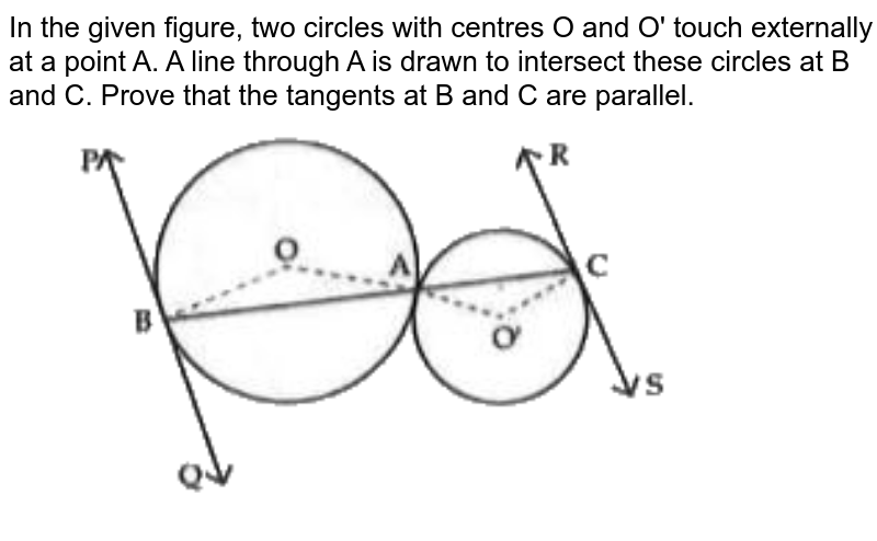 """In the given figure, two circles with centres O and O' touch externally at a point A. A line through A is drawn to intersect these circles at B and C. Prove that the tangents at B and C  are parallel. <br> <img src=""""https://d10lpgp6xz60nq.cloudfront.net/physics_images/ZEN_QET_AR_MAT_C04_E02_057_Q01.png"""" width=""""80%"""">"""